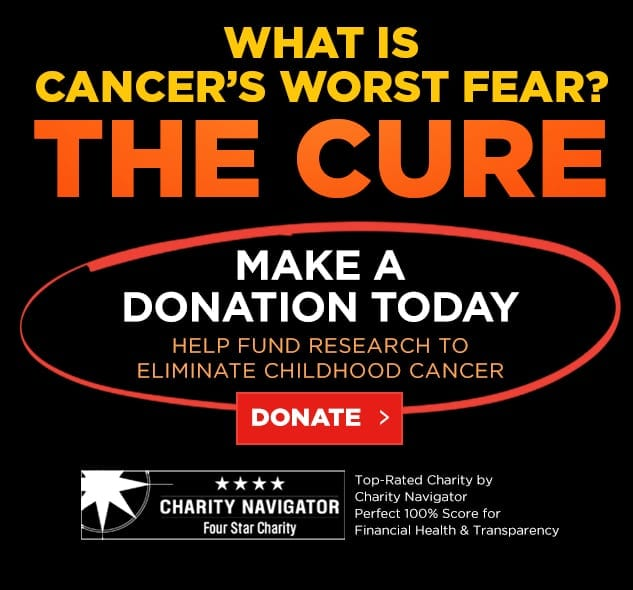 What is Cancer's Worst Fear? The Cure! Make A Donation Today to Help Fund Research to Eliminate Childhood Cancer