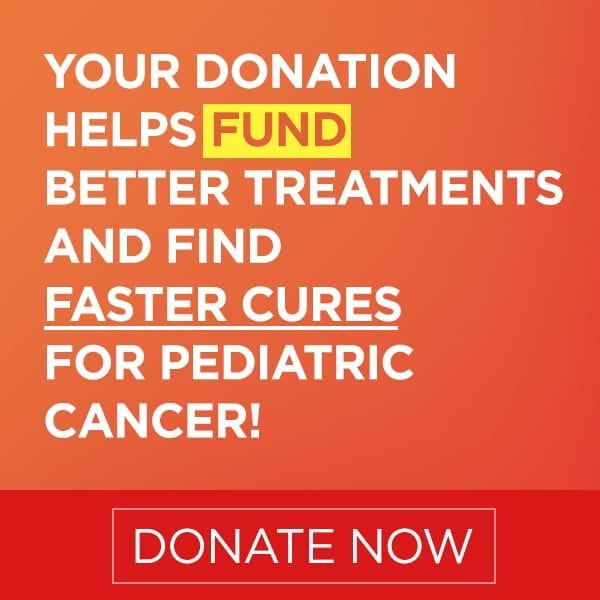 Your Donation Helps Fund Better Treatments and Find Faster Cures for Pediatric Cancer